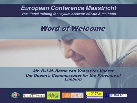 European Conference Maastricht Vocational training for asylum seekers: effects & methods Mr. B.J.M. Baron van Voorst tot Voorst the Queen's Commissioner.