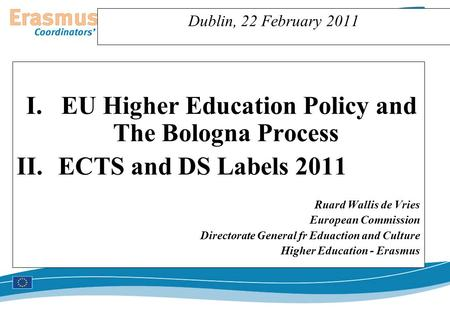 Dublin, 22 February 2011 I.EU Higher Education Policy and The Bologna Process II.ECTS and DS Labels 2011 Ruard Wallis de Vries European Commission Directorate.