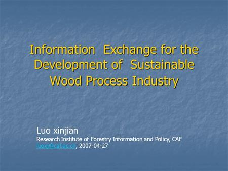 Information Exchange for the Development of Sustainable Wood Process Industry Luo xinjian Research Institute of Forestry Information and Policy, CAF