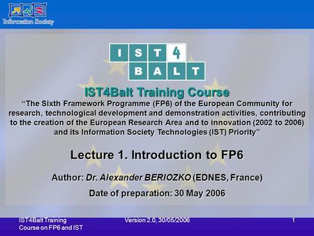 "IST4Balt Training Course on FP6 and IST Version 2.0, 30/05/20061 IST4Balt Training Course ""The Sixth Framework Programme (FP6) of the European Community."