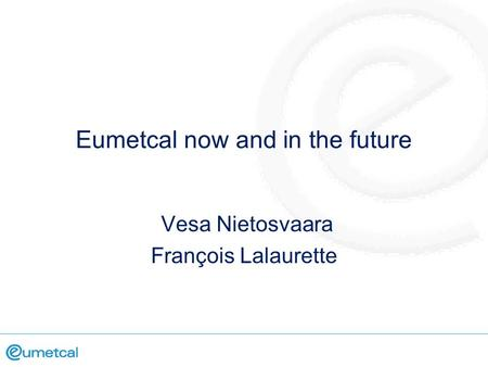 Eumetcal now and in the future Vesa Nietosvaara François Lalaurette.