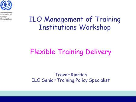ILO Management of Training Institutions Workshop Flexible Training Delivery Trevor Riordan ILO Senior Training Policy Specialist.