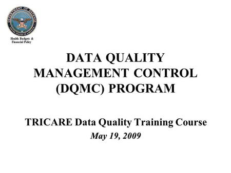 Health Budgets & Financial Policy TRICARE Data Quality Training Course May 19, 2009 DATA QUALITY MANAGEMENT CONTROL (DQMC) PROGRAM.