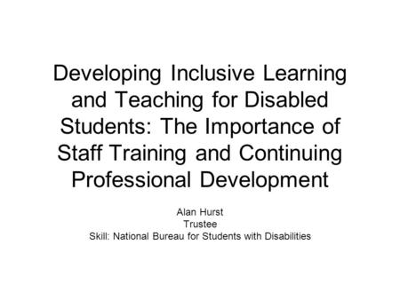 Developing Inclusive Learning and Teaching for Disabled Students: The Importance of Staff Training and Continuing Professional Development Alan Hurst Trustee.