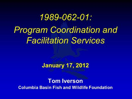 1989-062-01: Program Coordination and Facilitation Services January 17, 2012 Tom Iverson Columbia Basin Fish and Wildlife Foundation.