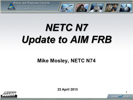 NETC N7 Update to AIM FRB NETC N7 Update to AIM FRB Mike Mosley, NETC N74 23 April 2013 1.