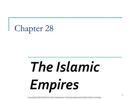 Copyright © 2006 The McGraw-Hill Companies Inc. Permission Required for Reproduction or Display. 1 Chapter 28 The Islamic Empires.