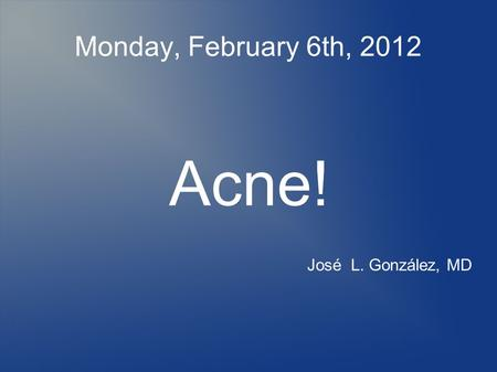 Monday, February 6th, 2012 Acne! José L. González, MD.