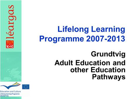 Lifelong Learning Programme 2007-2013 Grundtvig Adult Education and other Education Pathways.