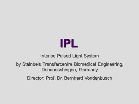 IPL Intense Pulsed Light System by Steinbeis Transfercentre Biomedical Engineering, Donaueschingen, Germany Director: Prof. Dr. Bernhard Vondenbusch.