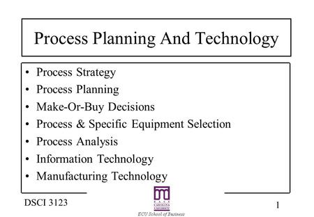 1 DSCI 3123 Process Planning And Technology Process Strategy Process Planning Make-Or-Buy Decisions Process & Specific Equipment Selection Process Analysis.