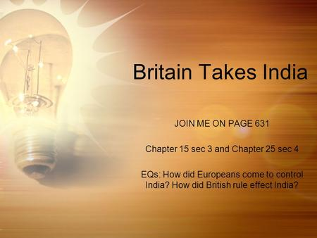 Britain Takes India JOIN ME ON PAGE 631 Chapter 15 sec 3 and Chapter 25 sec 4 EQs: How did Europeans come to control India? How did British rule effect.