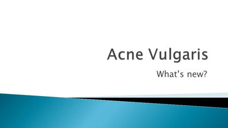 What's new?. Acne is a common chronic skin condition which has a significantly negative psychological impact that can be directly improved with treatment.