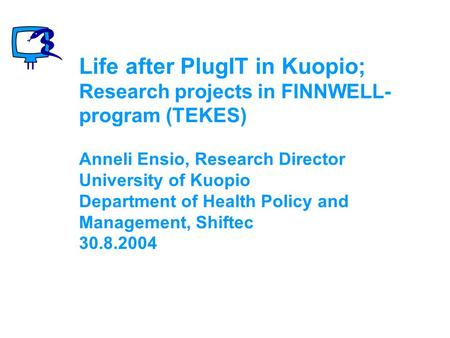 Life after PlugIT in Kuopio; Research projects in FINNWELL- program (TEKES) Anneli Ensio, Research Director University of Kuopio Department of Health Policy.
