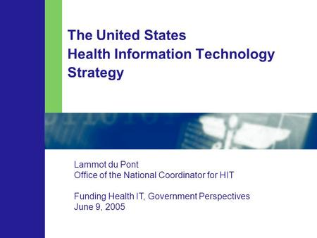 The United States Health Information Technology Strategy Lammot du Pont Office of the National Coordinator for HIT Funding Health IT, Government Perspectives.