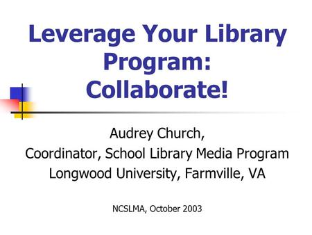 Leverage Your Library Program: Collaborate! Audrey Church, Coordinator, School Library Media Program Longwood University, Farmville, VA NCSLMA, October.