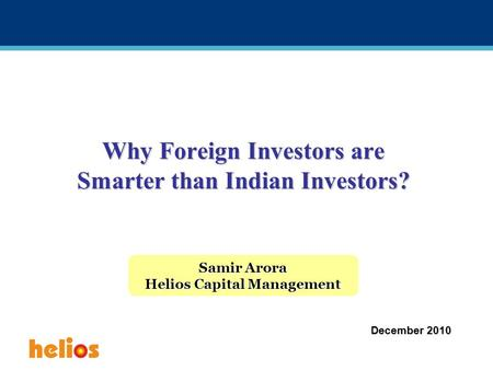 Why Foreign Investors are Smarter than Indian Investors? Samir Arora Helios Capital Management December 2010.