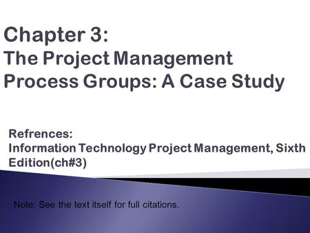 Refrences: Information Technology Project Management, Sixth Edition(ch#3) Note: See the text itself for full citations.