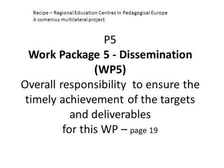 P5 Work Package 5 - Dissemination (WP5) Overall responsibility to ensure the timely achievement of the targets and deliverables for this WP – page 19 Recipe.