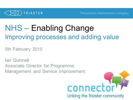 NHS – Enabling Change Improving processes and adding value 5th February 2015 Ian Quinnell Associate Director for Programme Management and Service Improvement.