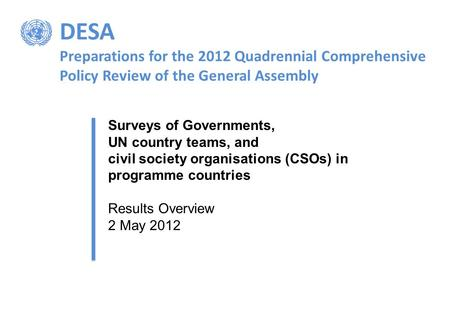 DESA Preparations for the 2012 Quadrennial Comprehensive Policy Review of the General Assembly Surveys of Governments, UN country teams, and civil society.