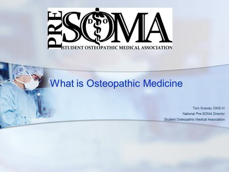 What is Osteopathic Medicine What is Osteopathic Medicine Tom Grawey OMS-III National Pre-SOMA Director Student Osteopathic Medical Association.