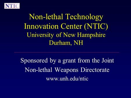 Non-lethal Technology Innovation Center (NTIC) University of New Hampshire Durham, NH Sponsored by a grant from the Joint Non-lethal Weapons Directorate.