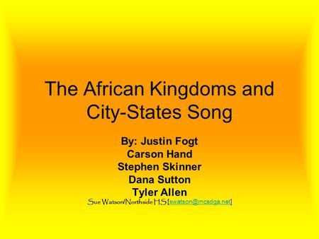 The African Kingdoms and City-States Song By: Justin Fogt Carson Hand Stephen Skinner Dana Sutton Tyler Allen Sue Watson / Northside HS [