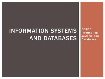 CORE 2: Information systems and Databases INFORMATION SYSTEMS AND DATABASES.