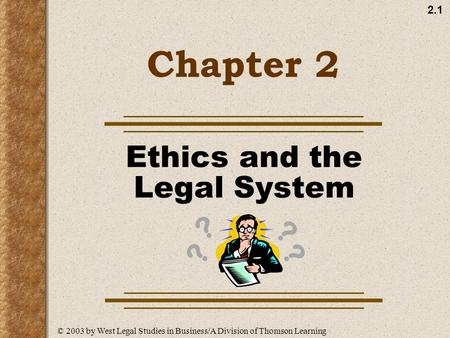 2.1 Chapter 2 Ethics and the Legal System ? ? ? ? © 2003 by West Legal Studies in Business/A Division of Thomson Learning.