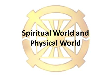 Spiritual World and Physical World 2 1.Does the Spiritual World exist? Basic Questions?