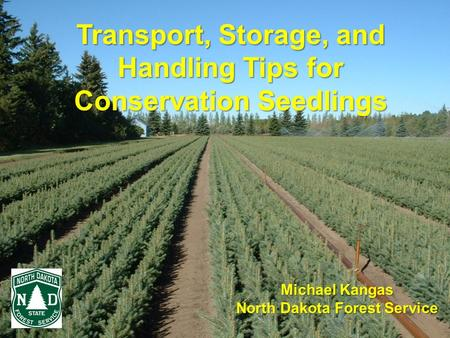 Transport, Storage, and Handling Tips for Conservation Seedlings Michael Kangas North Dakota Forest Service.