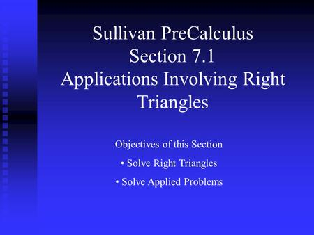 Sullivan PreCalculus Section 7.1 Applications Involving Right Triangles Objectives of this Section Solve Right Triangles Solve Applied Problems.