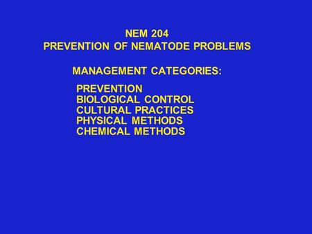 NEM 204 PREVENTION OF NEMATODE PROBLEMS MANAGEMENT CATEGORIES: PREVENTION BIOLOGICAL CONTROL CULTURAL PRACTICES PHYSICAL METHODS CHEMICAL METHODS.