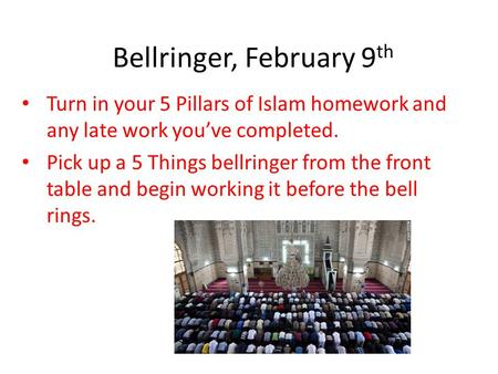 Bellringer, February 9 th Turn in your 5 Pillars of Islam homework and any late work you've completed. Pick up a 5 Things bellringer from the front table.