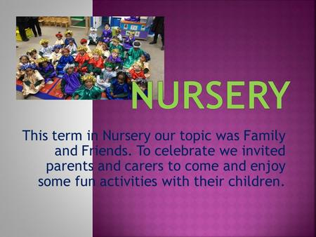 This term in Nursery our topic was Family and Friends. To celebrate we invited parents and carers to come and enjoy some fun activities with their children.