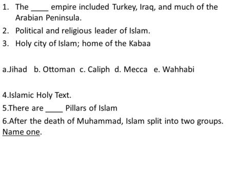 1.The ____ empire included Turkey, Iraq, and much of the Arabian Peninsula. 2.Political and religious leader of Islam. 3.Holy city of Islam; home of the.