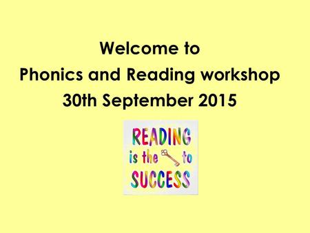 Welcome to Phonics and Reading workshop 30th September 2015.
