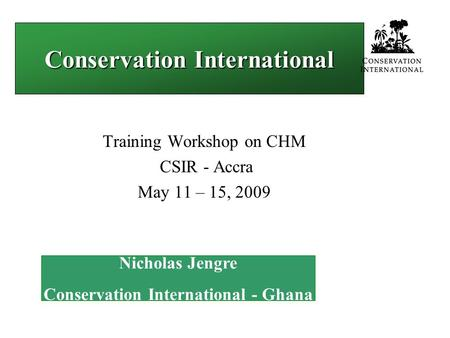 Conservation International Training Workshop on CHM CSIR - Accra May 11 – 15, 2009 Nicholas Jengre Conservation International - Ghana.