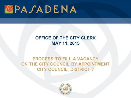 OFFICE OF THE CITY CLERK MAY 11, 2015 PROCESS TO FILL A VACANCY ON THE CITY COUNCIL BY APPOINTMENT CITY COUNCIL, DISTRICT 7.