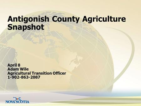 Antigonish County Agriculture Snapshot April 8 Adam Wile Agricultural Transition Officer 1-902-863-2087.