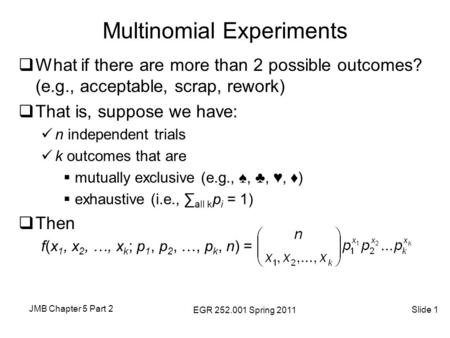JMB Chapter 5 Part 2 EGR 252.001 Spring 2011 Slide 1 Multinomial Experiments  What if there are more than 2 possible outcomes? (e.g., acceptable, scrap,