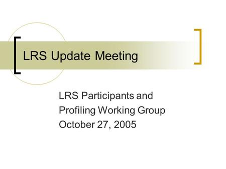 LRS Update Meeting LRS Participants and Profiling Working Group October 27, 2005.