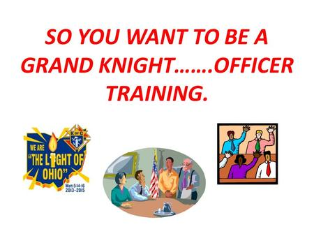 SO YOU WANT TO BE A GRAND KNIGHT…….OFFICER TRAINING.