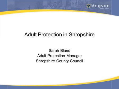 Adult Protection in Shropshire Sarah Bland Adult Protection Manager Shropshire County Council.