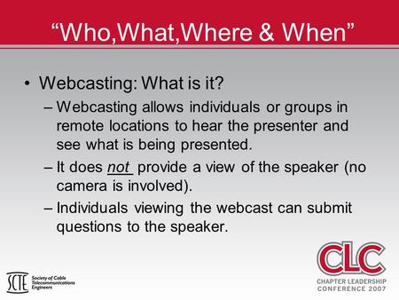 """Who,What,Where & When"" Webcasting: What is it? –Webcasting allows individuals or groups in remote locations to hear the presenter and see what is being."