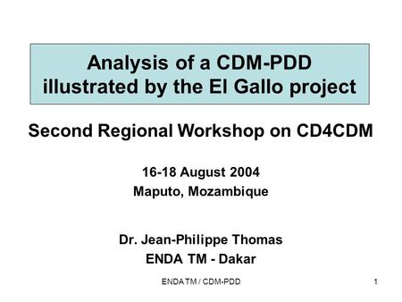 ENDA TM / CDM-PDD1 Analysis of a CDM-PDD illustrated by the El Gallo project Second Regional Workshop on CD4CDM 16-18 August 2004 Maputo, Mozambique Dr.