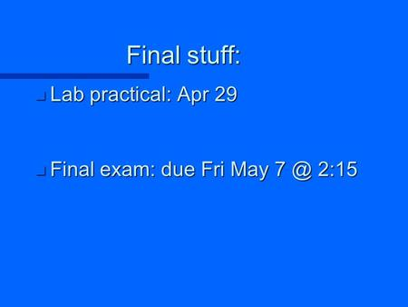 Final stuff: n Lab practical: Apr 29 n Final exam: due Fri May 2:15.