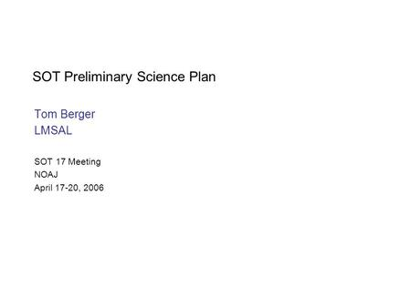 SOT Preliminary Science Plan Tom Berger LMSAL SOT 17 Meeting NOAJ April 17-20, 2006.