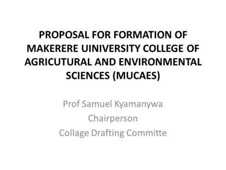 PROPOSAL FOR FORMATION OF MAKERERE UINIVERSITY COLLEGE OF AGRICUTURAL AND ENVIRONMENTAL SCIENCES (MUCAES) Prof Samuel Kyamanywa Chairperson Collage Drafting.